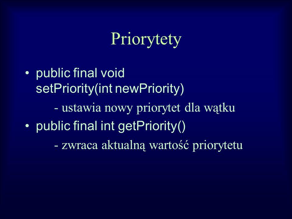 Priorytety public final void setPriority(int newPriority) - ustawia nowy priorytet dla wątku public final int getPriority() - zwraca aktualną wartość priorytetu