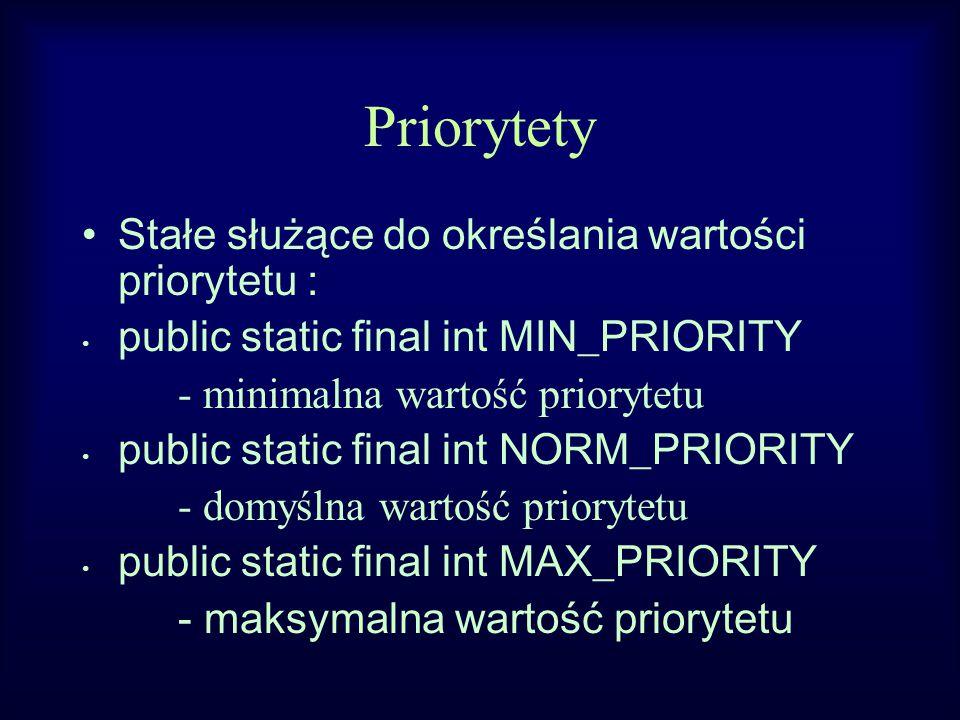 Priorytety Stałe służące do określania wartości priorytetu : public static final int MIN_PRIORITY - minimalna wartość priorytetu public static final int NORM_PRIORITY - domyślna wartość priorytetu public static final int MAX_PRIORITY - maksymalna wartość priorytetu