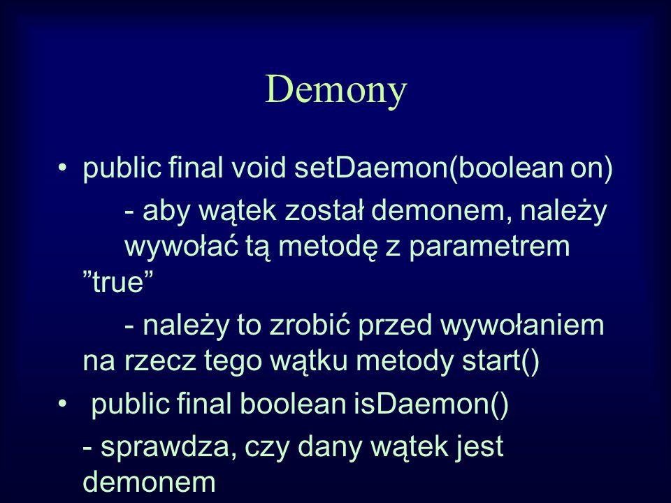 Demony public final void setDaemon(boolean on) - aby wątek został demonem, należy wywołać tą metodę z parametrem true - należy to zrobić przed wywołaniem na rzecz tego wątku metody start() public final boolean isDaemon() - sprawdza, czy dany wątek jest demonem