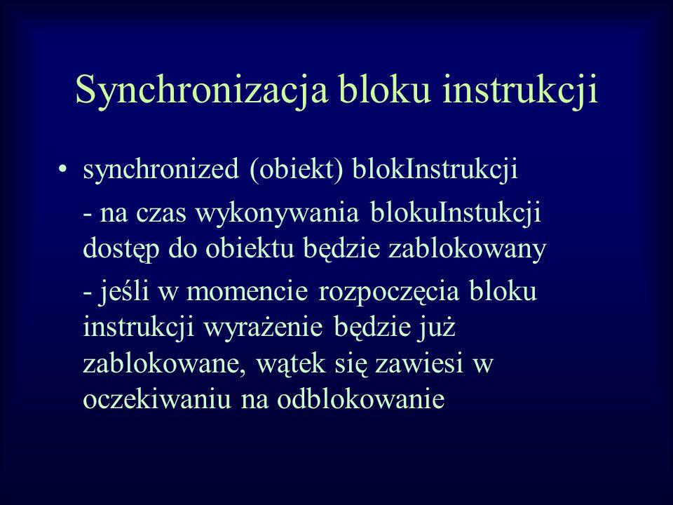 Synchronizacja bloku instrukcji synchronized (obiekt) blokInstrukcji - na czas wykonywania blokuInstukcji dostęp do obiektu będzie zablokowany - jeśli