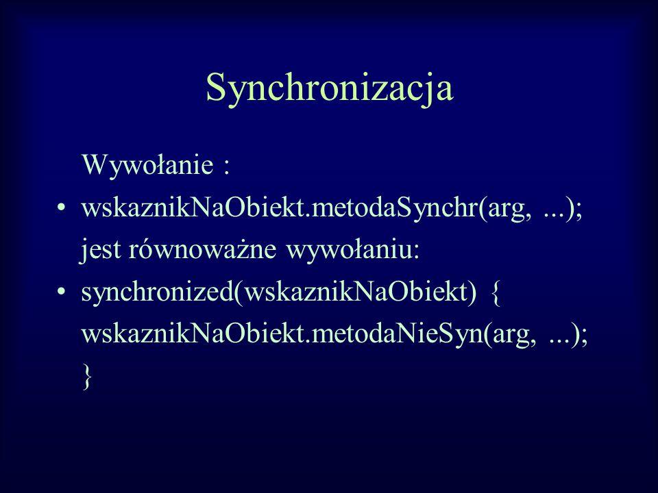 Synchronizacja Wywołanie : wskaznikNaObiekt.metodaSynchr(arg,...); jest równoważne wywołaniu: synchronized(wskaznikNaObiekt) { wskaznikNaObiekt.metodaNieSyn(arg,...); }
