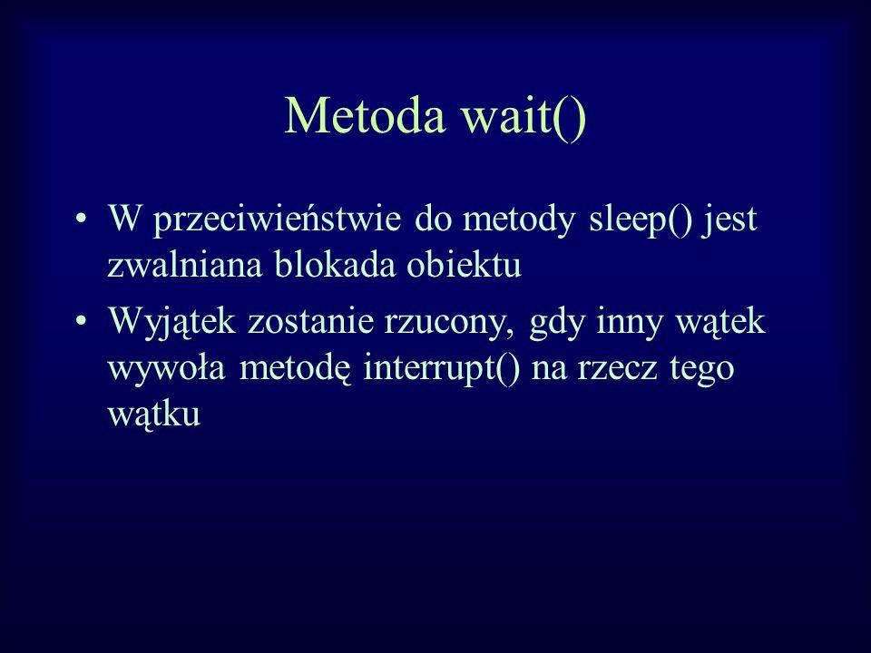 Metoda wait() W przeciwieństwie do metody sleep() jest zwalniana blokada obiektu Wyjątek zostanie rzucony, gdy inny wątek wywoła metodę interrupt() na rzecz tego wątku