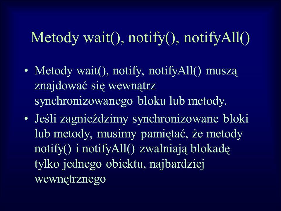 Metody wait(), notify(), notifyAll() Metody wait(), notify, notifyAll() muszą znajdować się wewnątrz synchronizowanego bloku lub metody. Jeśli zagnieź