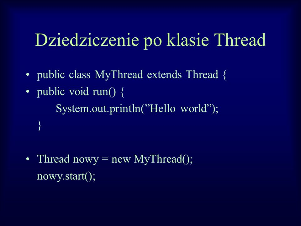 Dziedziczenie po klasie Thread public class MyThread extends Thread { public void run() { System.out.println( Hello world ); } Thread nowy = new MyThread(); nowy.start();
