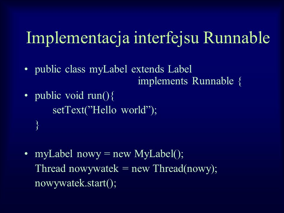 Implementacja interfejsu Runnable public class myLabel extends Label implements Runnable { public void run(){ setText( Hello world ); } myLabel nowy = new MyLabel(); Thread nowywatek = new Thread(nowy); nowywatek.start();