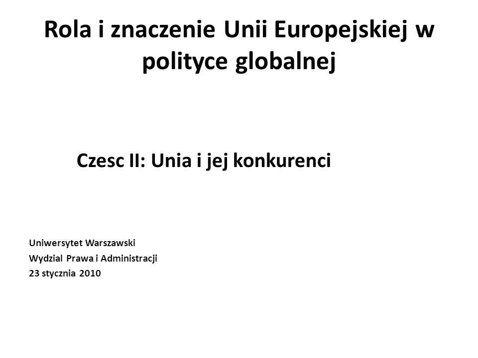 Rola i znaczenie Unii Europejskiej w polityce globalnej Czesc II: Unia i jej konkurenci Uniwersytet Warszawski Wydzial Prawa i Administracji 23 stycznia 2010