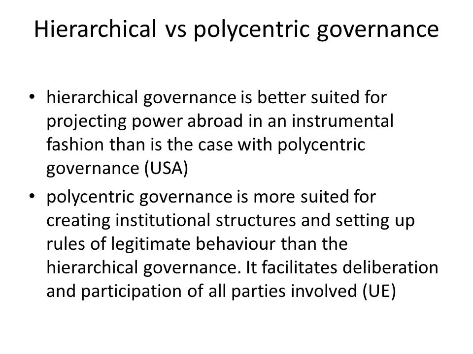 Hierarchical vs polycentric governance hierarchical governance is better suited for projecting power abroad in an instrumental fashion than is the case with polycentric governance (USA) polycentric governance is more suited for creating institutional structures and setting up rules of legitimate behaviour than the hierarchical governance.