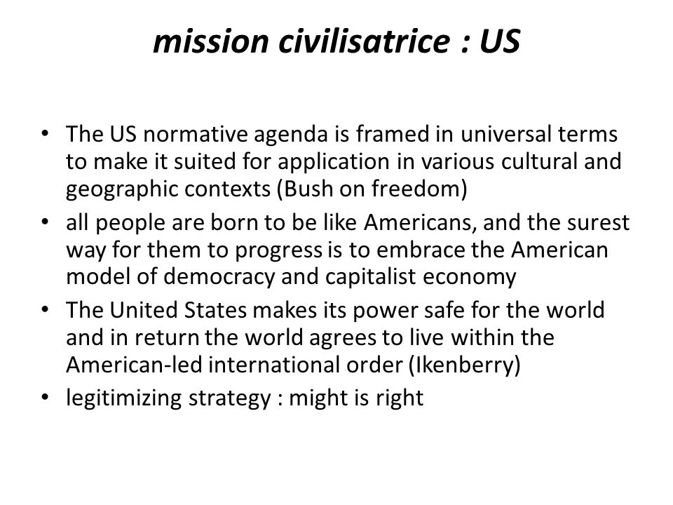 mission civilisatrice : US The US normative agenda is framed in universal terms to make it suited for application in various cultural and geographic contexts (Bush on freedom) all people are born to be like Americans, and the surest way for them to progress is to embrace the American model of democracy and capitalist economy The United States makes its power safe for the world and in return the world agrees to live within the American-led international order (Ikenberry) legitimizing strategy : might is right