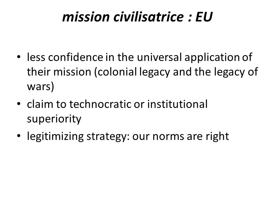 mission civilisatrice : EU less confidence in the universal application of their mission (colonial legacy and the legacy of wars) claim to technocratic or institutional superiority legitimizing strategy: our norms are right