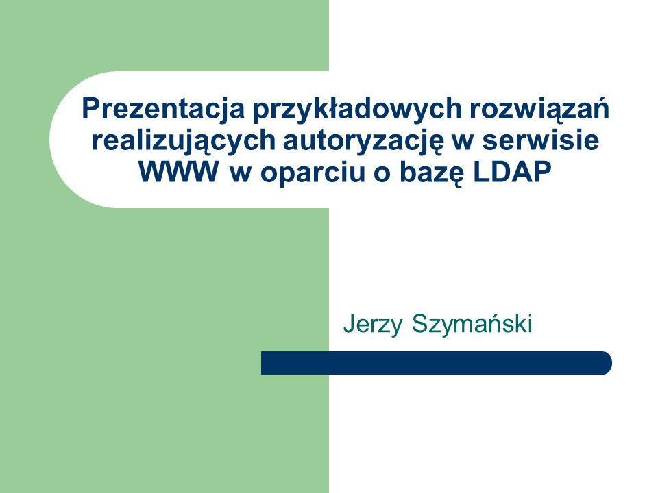 Prezentacja przykładowych rozwiązań realizujących autoryzację w serwisie WWW w oparciu o bazę LDAP Jerzy Szymański