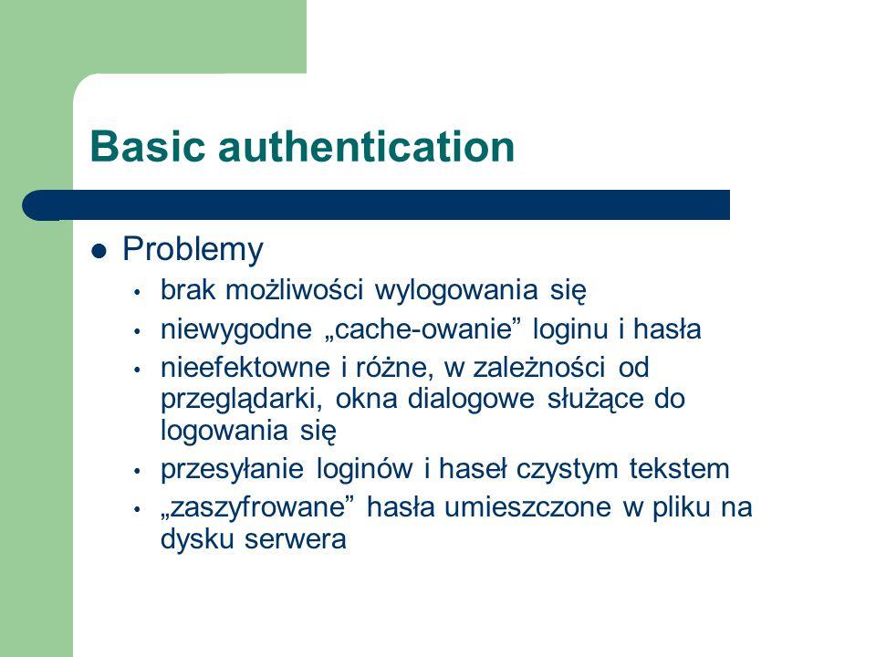 """Basic authentication Problemy brak możliwości wylogowania się niewygodne """"cache-owanie loginu i hasła nieefektowne i różne, w zależności od przeglądarki, okna dialogowe służące do logowania się przesyłanie loginów i haseł czystym tekstem """"zaszyfrowane hasła umieszczone w pliku na dysku serwera"""