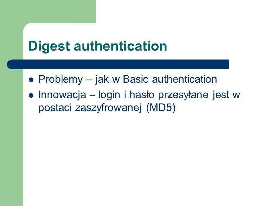 Digest authentication Problemy – jak w Basic authentication Innowacja – login i hasło przesyłane jest w postaci zaszyfrowanej (MD5)