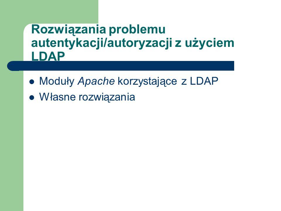 Rozwiązania problemu autentykacji/autoryzacji z użyciem LDAP Moduły Apache korzystające z LDAP Własne rozwiązania