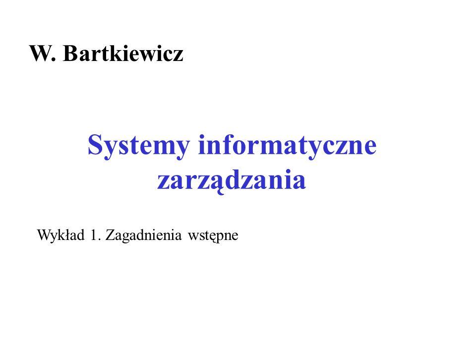 Systemy informatyczne zarządzania W. Bartkiewicz Wykład 1. Zagadnienia wstępne