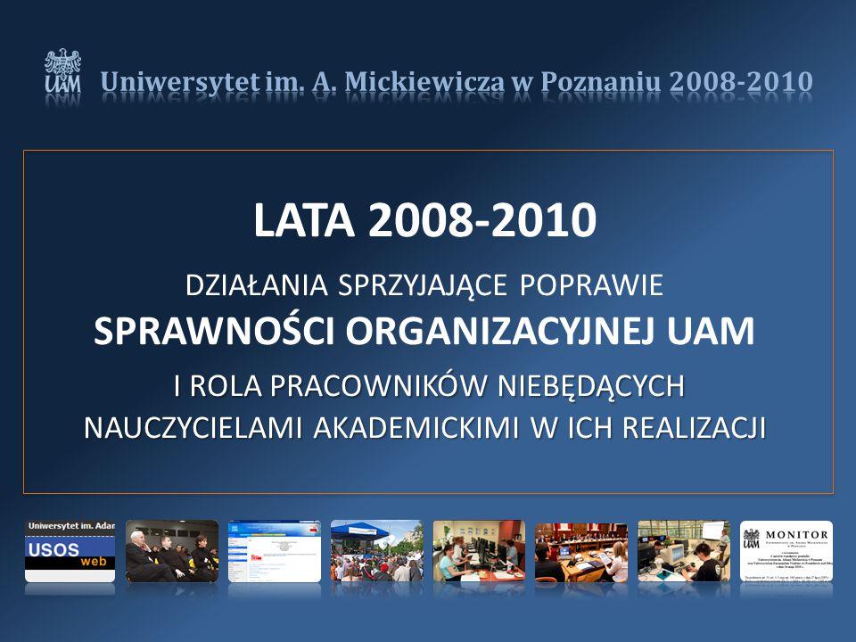 LATA 2008-2010 I ROLA PRACOWNIKÓW NIEBĘDĄCYCH NAUCZYCIELAMI AKADEMICKIMI W ICH REALIZACJI DZIAŁANIA SPRZYJAJĄCE POPRAWIE SPRAWNOŚCI ORGANIZACYJNEJ UAM I ROLA PRACOWNIKÓW NIEBĘDĄCYCH NAUCZYCIELAMI AKADEMICKIMI W ICH REALIZACJI