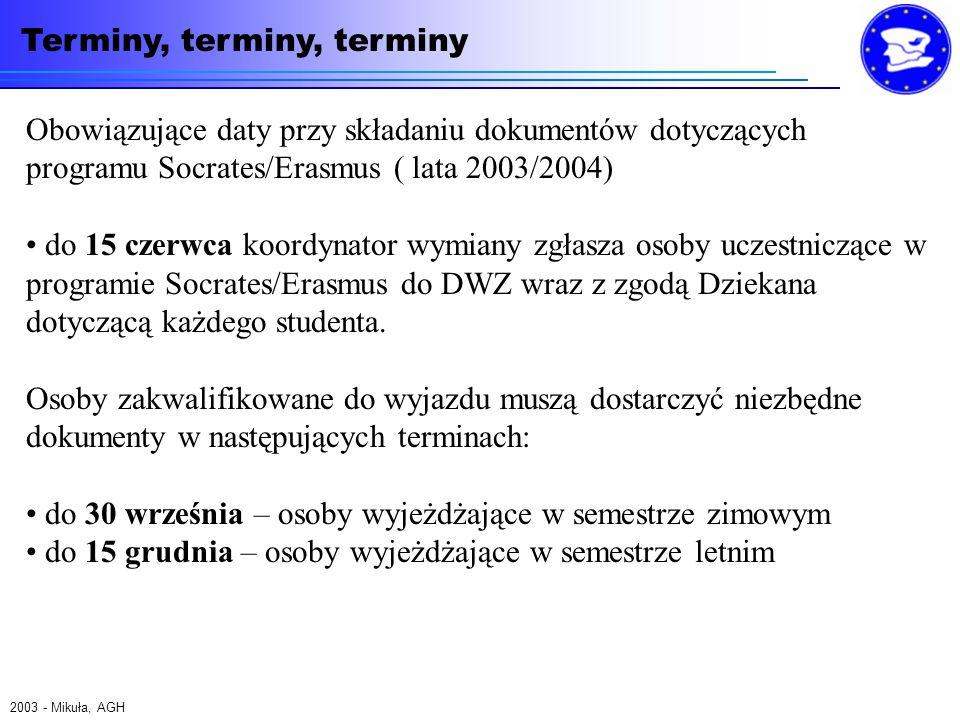 Terminy, terminy, terminy 2003 - Mikuła, AGH Obowiązujące daty przy składaniu dokumentów dotyczących programu Socrates/Erasmus ( lata 2003/2004) do 15 czerwca koordynator wymiany zgłasza osoby uczestniczące w programie Socrates/Erasmus do DWZ wraz z zgodą Dziekana dotyczącą każdego studenta.
