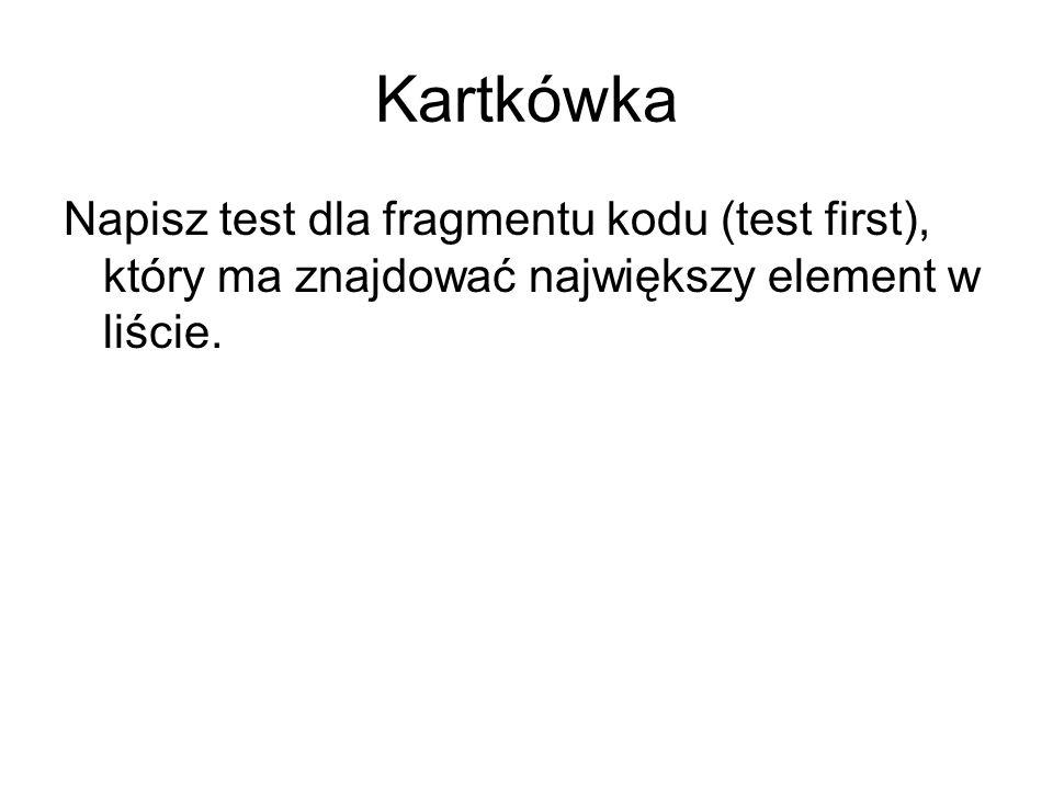 Kartkówka Napisz test dla fragmentu kodu (test first), który ma znajdować największy element w liście.