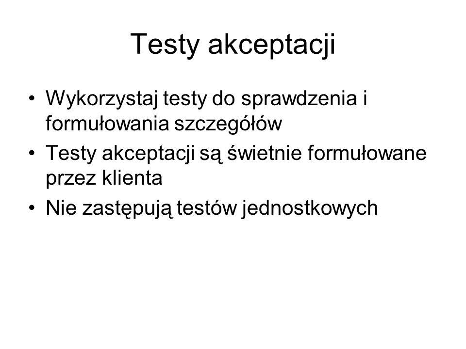 Testy akceptacji Wykorzystaj testy do sprawdzenia i formułowania szczegółów Testy akceptacji są świetnie formułowane przez klienta Nie zastępują testów jednostkowych