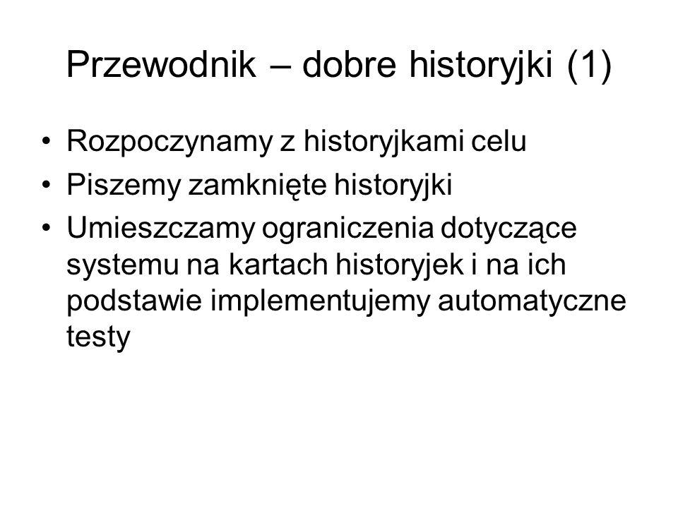 Przewodnik – dobre historyjki (1) Rozpoczynamy z historyjkami celu Piszemy zamknięte historyjki Umieszczamy ograniczenia dotyczące systemu na kartach historyjek i na ich podstawie implementujemy automatyczne testy