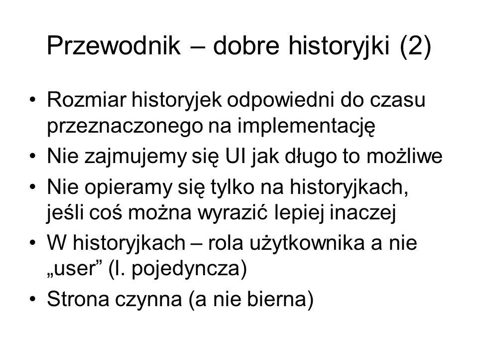 """Przewodnik – dobre historyjki (2) Rozmiar historyjek odpowiedni do czasu przeznaczonego na implementację Nie zajmujemy się UI jak długo to możliwe Nie opieramy się tylko na historyjkach, jeśli coś można wyrazić lepiej inaczej W historyjkach – rola użytkownika a nie """"user (l."""