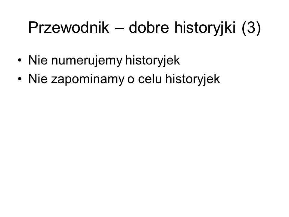 Przewodnik – dobre historyjki (3) Nie numerujemy historyjek Nie zapominamy o celu historyjek
