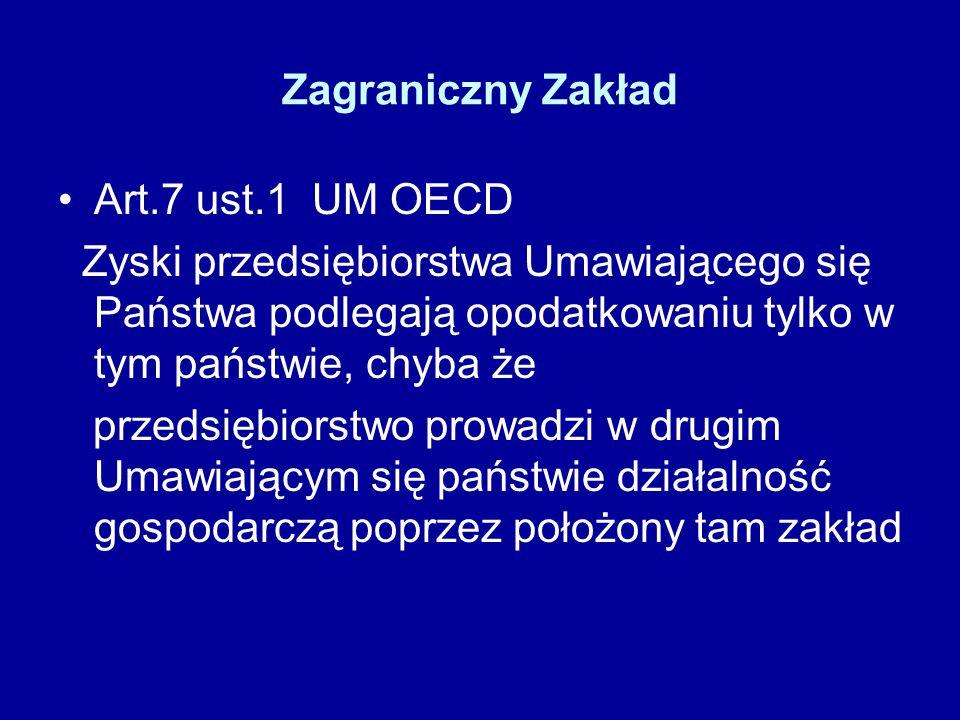 Zagraniczny Zakład Art.7 ust.1 UM OECD Zyski przedsiębiorstwa Umawiającego się Państwa podlegają opodatkowaniu tylko w tym państwie, chyba że przedsiębiorstwo prowadzi w drugim Umawiającym się państwie działalność gospodarczą poprzez położony tam zakład