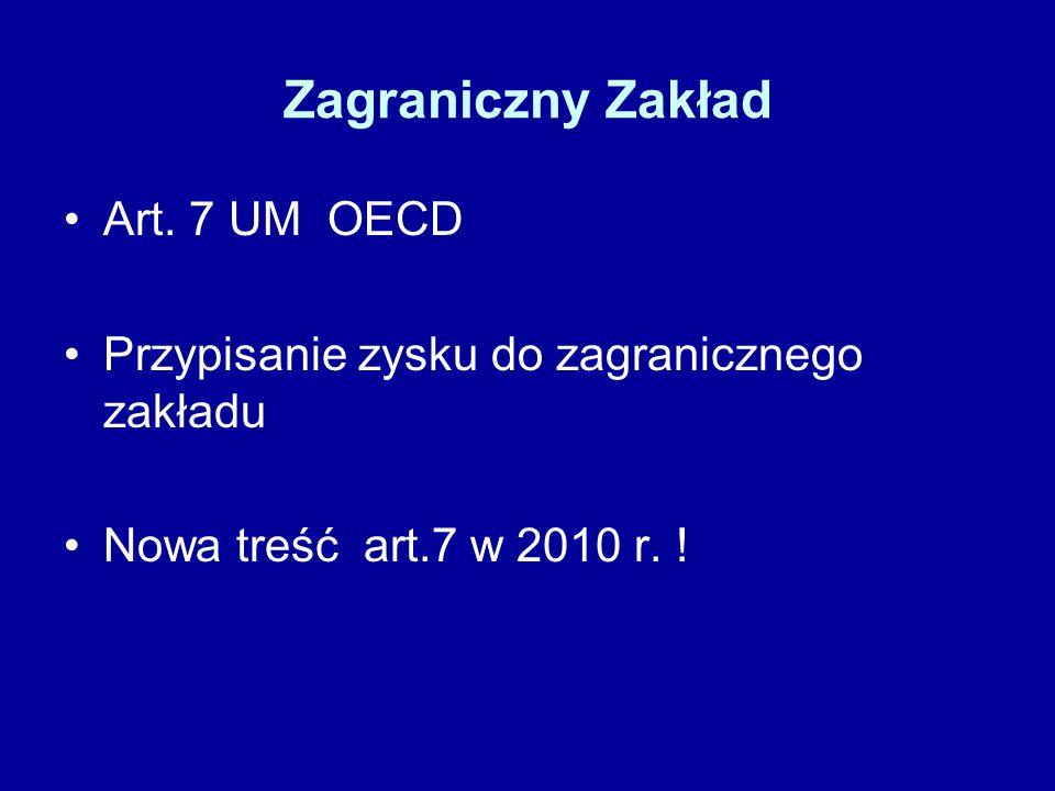 Zagraniczny Zakład Art. 7 UM OECD Przypisanie zysku do zagranicznego zakładu Nowa treść art.7 w 2010 r. !