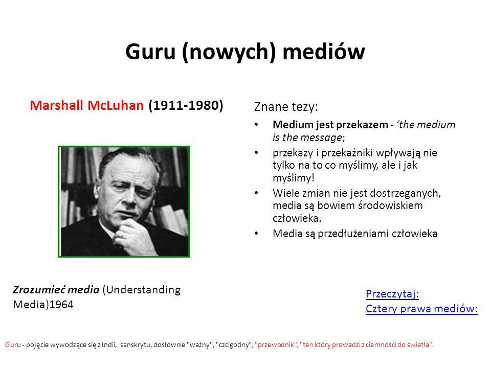 Guru (nowych) mediów Marshall McLuhan (1911-1980) Znane tezy: Medium jest przekazem - 'the medium is the message; przekazy i przekaźniki wpływają nie tylko na to co myślimy, ale i jak myślimy.