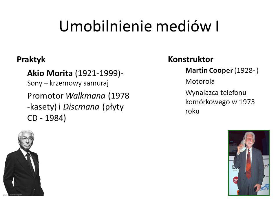 Umobilnienie mediów I Praktyk Akio Morita (1921-1999)- Sony – krzemowy samuraj Promotor Walkmana (1978 -kasety) i Discmana (płyty CD - 1984) Martin Cooper (1928- ) Motorola Wynalazca telefonu komórkowego w 1973 roku Konstruktor