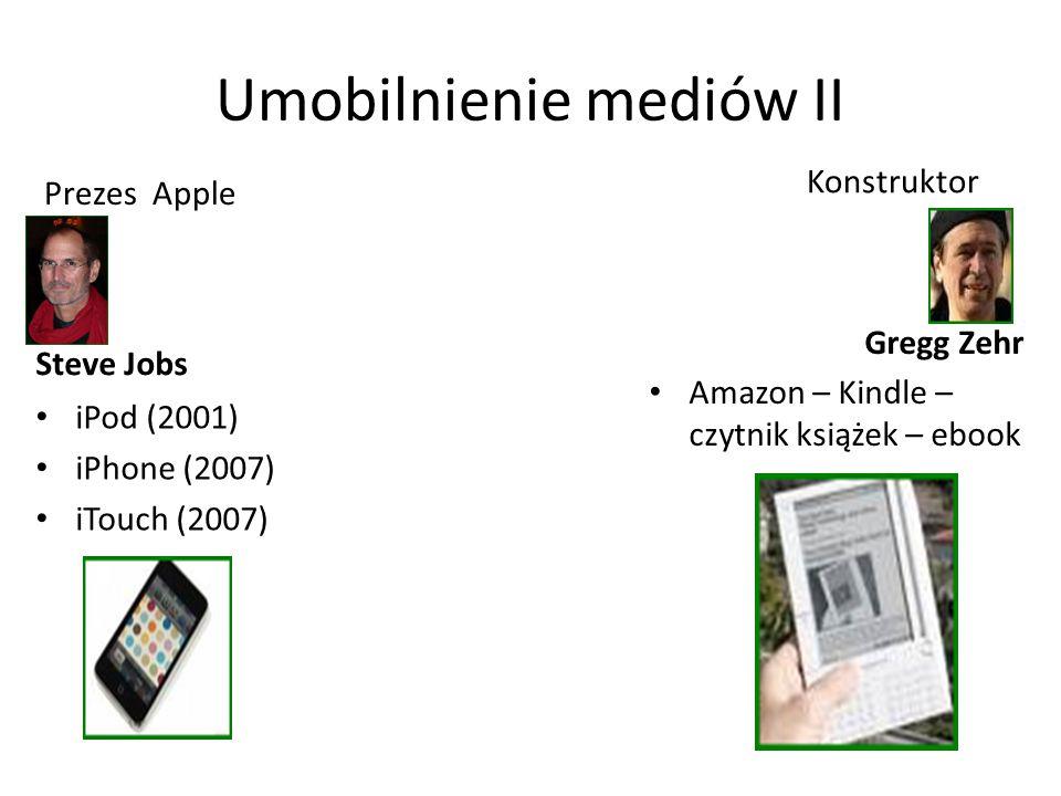 Umobilnienie mediów II Steve Jobs iPod (2001) iPhone (2007) iTouch (2007) Konstruktor Amazon – Kindle – czytnik książek – ebook Prezes Apple Gregg Zehr