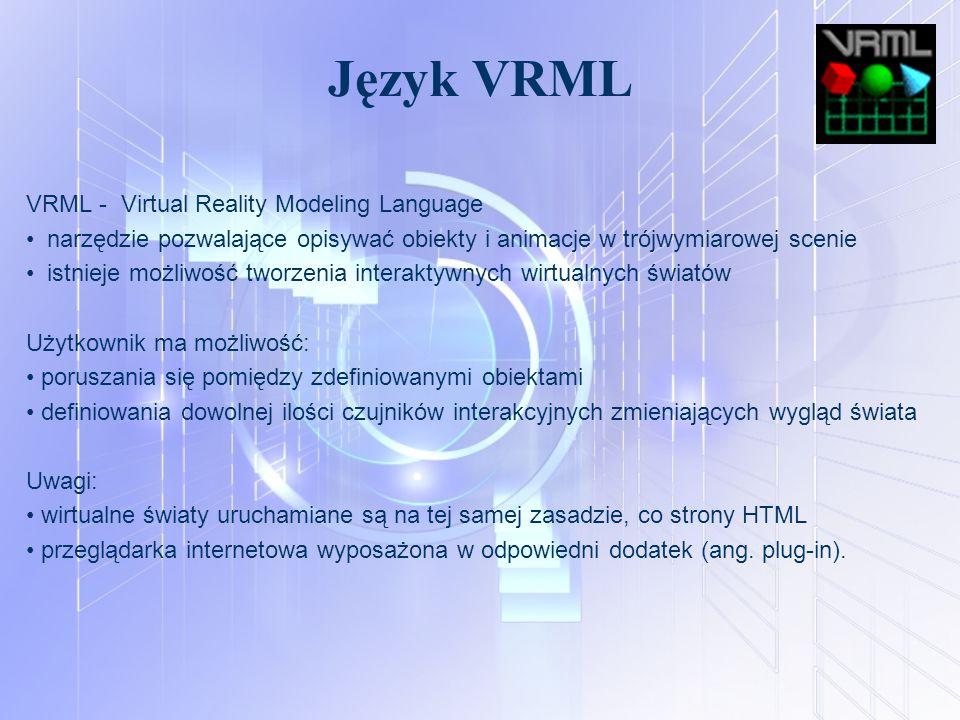 Język VRML VRML - Virtual Reality Modeling Language narzędzie pozwalające opisywać obiekty i animacje w trójwymiarowej scenie istnieje możliwość tworz