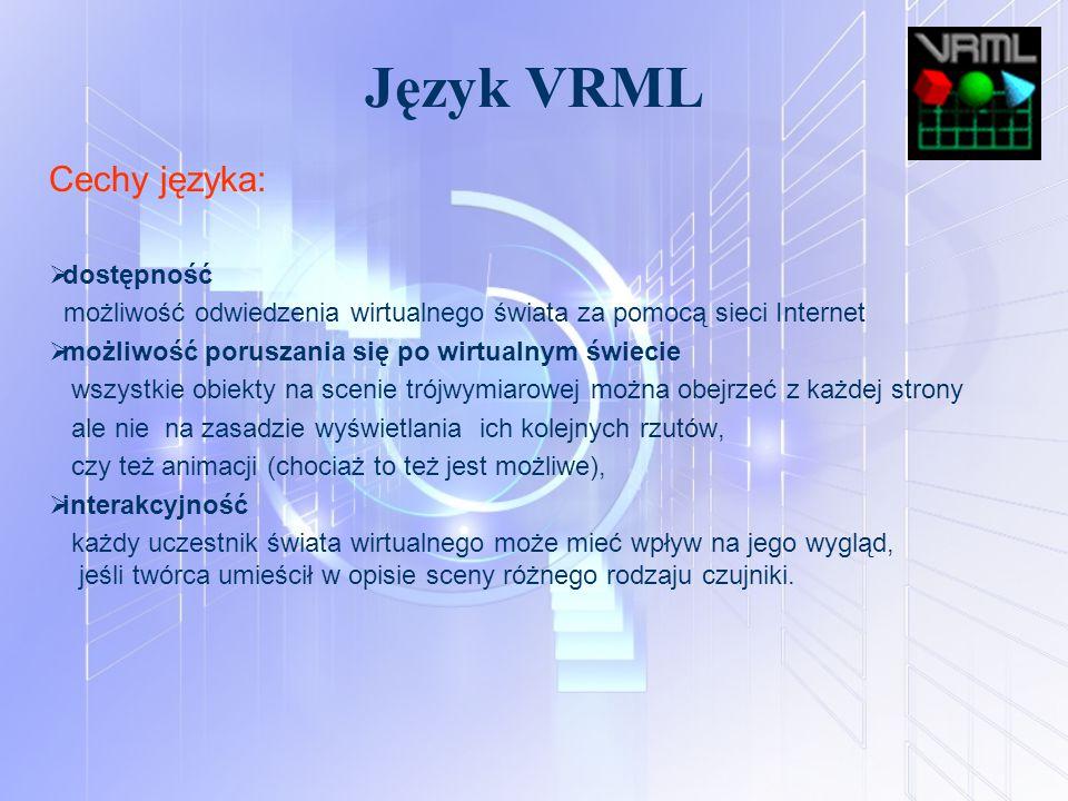 Język VRML Cechy języka:  dostępność możliwość odwiedzenia wirtualnego świata za pomocą sieci Internet  możliwość poruszania się po wirtualnym świec