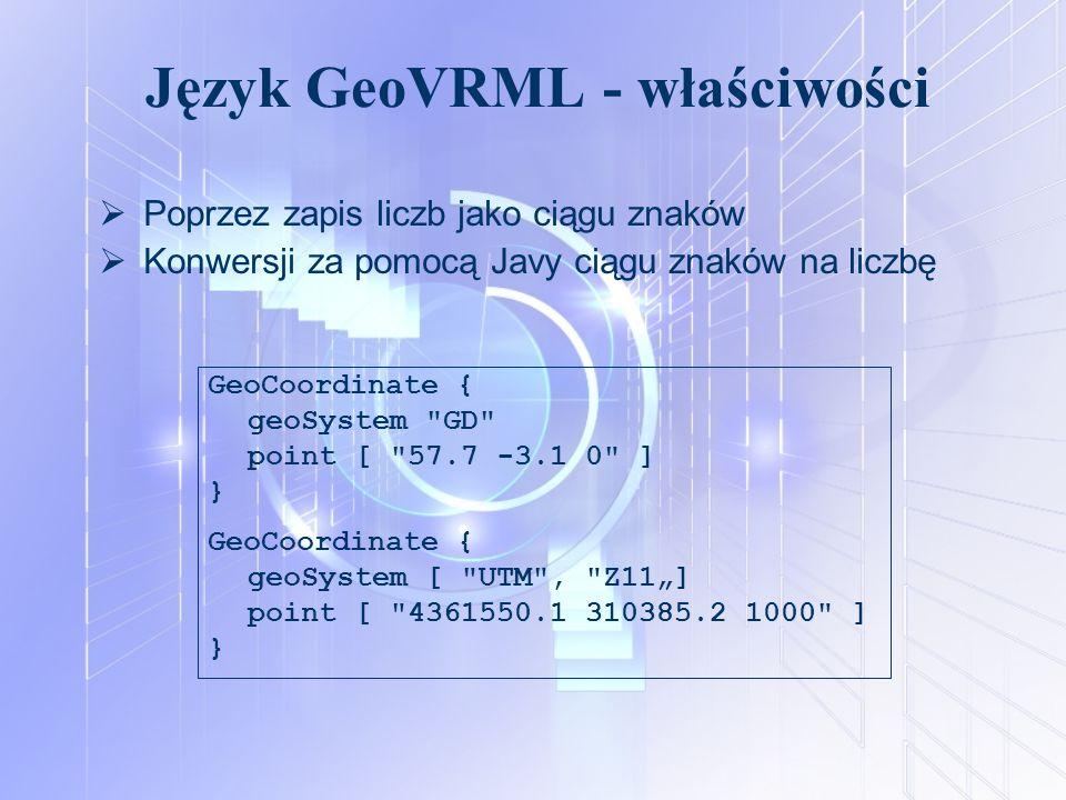 Język GeoVRML - właściwości  Poprzez zapis liczb jako ciągu znaków  Konwersji za pomocą Javy ciągu znaków na liczbę GeoCoordinate { geoSystem