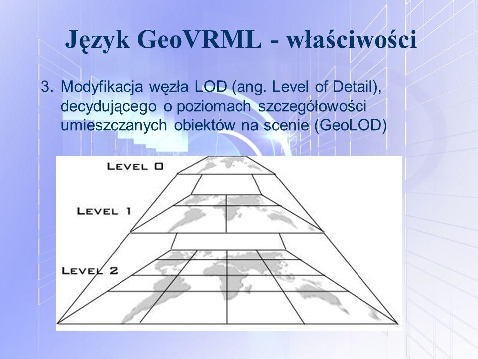 Język GeoVRML - właściwości 3.Modyfikacja węzła LOD (ang. Level of Detail), decydującego o poziomach szczegółowości umieszczanych obiektów na scenie (