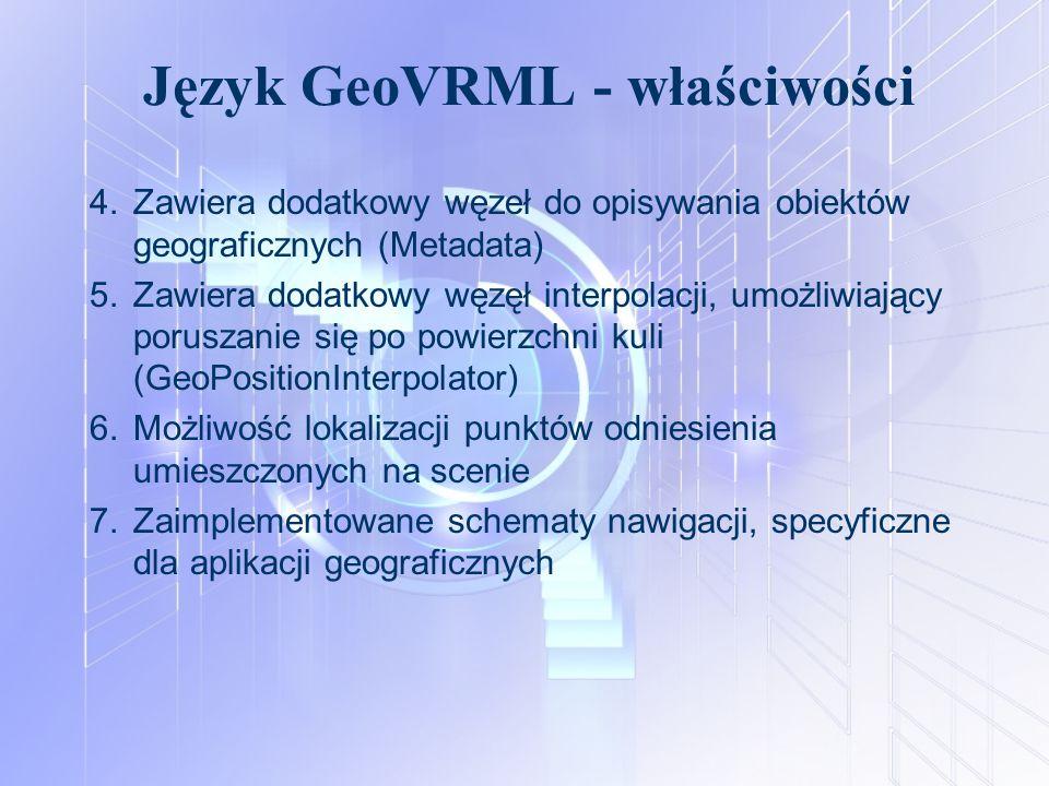 Język GeoVRML - właściwości 4.Zawiera dodatkowy węzeł do opisywania obiektów geograficznych (Metadata) 5.Zawiera dodatkowy węzęł interpolacji, umożliw