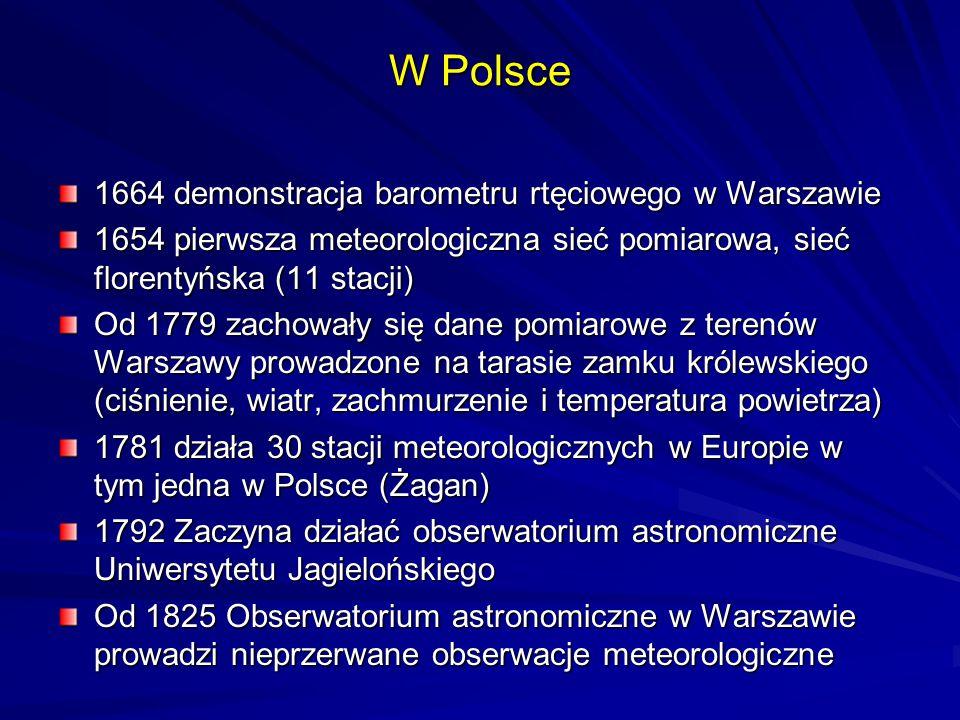 1664 demonstracja barometru rtęciowego w Warszawie 1654 pierwsza meteorologiczna sieć pomiarowa, sieć florentyńska (11 stacji) Od 1779 zachowały się d