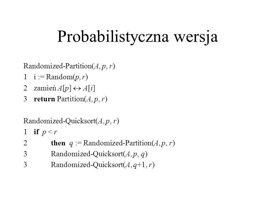Probabilistyczna wersja Randomized-Partition(A, p, r) 1i := Random(p, r) 2zamień A[p]  A[i] 3return Partition(A, p, r) Randomized-Quicksort(A, p, r)