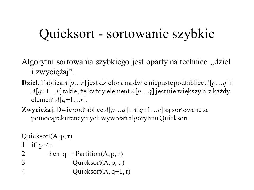 """Quicksort - sortowanie szybkie Algorytm sortowania szybkiego jest oparty na technice """"dziel i zwyciężaj"""". Dziel: Tablica A[p…r] jest dzielona na dwie"""