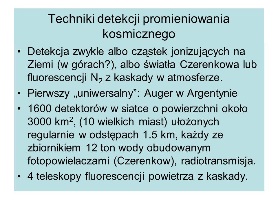 Techniki detekcji promieniowania kosmicznego Detekcja zwykle albo cząstek jonizujących na Ziemi (w górach?), albo światła Czerenkowa lub fluorescencji N 2 z kaskady w atmosferze.