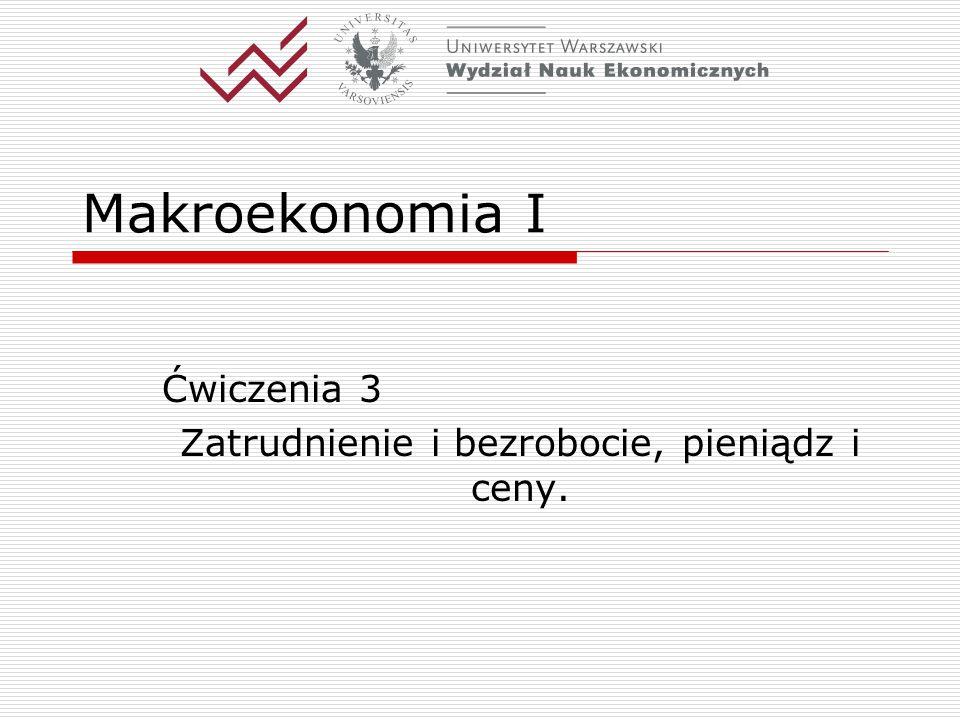 Makroekonomia I Ćwiczenia 3 Zatrudnienie i bezrobocie, pieniądz i ceny.