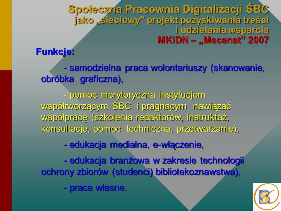 """Społeczna Pracownia Digitalizacji ŚBC jako """"sieciowy projekt pozyskiwania treści i udzielania wsparcia MKiDN – """"Mecenat 2007 Funkcje: - samodzielna praca wolontariuszy (skanowanie, obróbka graficzna), - pomoc merytoryczna instytucjom współtworzącym ŚBC i pragnącym nawiązać współpracę (szkolenia redaktorów, instruktaż, konsultacje, pomoc techniczna, przetwarzanie), - edukacja medialna, e-włączenie, - edukacja branżowa w zakresie technologii ochrony zbiorów (studenci) bibliotekoznawstwa), - prace własne."""