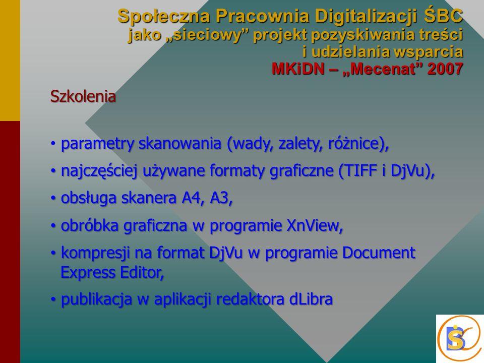 """Społeczna Pracownia Digitalizacji ŚBC jako """"sieciowy projekt pozyskiwania treści i udzielania wsparcia MKiDN – """"Mecenat 2007 Szkolenia parametry skanowania (wady, zalety, różnice), najczęściej używane formaty graficzne (TIFF i DjVu), najczęściej używane formaty graficzne (TIFF i DjVu), obsługa skanera A4, A3, obsługa skanera A4, A3, obróbka graficzna w programie XnView, obróbka graficzna w programie XnView, kompresji na format DjVu w programie Document Express Editor, kompresji na format DjVu w programie Document Express Editor, publikacja w aplikacji redaktora dLibra publikacja w aplikacji redaktora dLibra"""