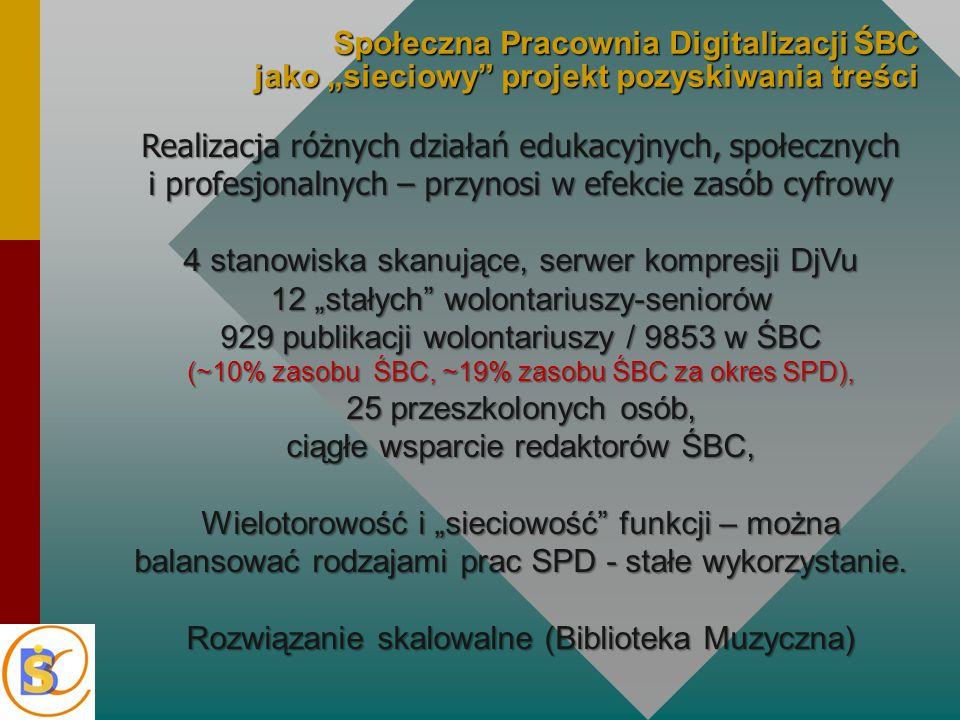 """Społeczna Pracownia Digitalizacji ŚBC jako """"sieciowy projekt pozyskiwania treści Realizacja różnych działań edukacyjnych, społecznych i profesjonalnych – przynosi w efekcie zasób cyfrowy 4 stanowiska skanujące, serwer kompresji DjVu 12 """"stałych wolontariuszy-seniorów 929 publikacji wolontariuszy / 9853 w ŚBC (~10% zasobu ŚBC, ~19% zasobu ŚBC za okres SPD), 25 przeszkolonych osób, ciągłe wsparcie redaktorów ŚBC, Wielotorowość i """"sieciowość funkcji – można balansować rodzajami prac SPD - stałe wykorzystanie."""