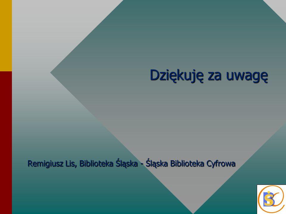 Dziękuję za uwagę Remigiusz Lis, Biblioteka Śląska - Śląska Biblioteka Cyfrowa