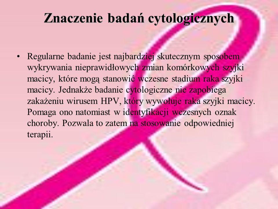 Znaczenie badań cytologicznych Regularne badanie jest najbardziej skutecznym sposobem wykrywania nieprawidłowych zmian komórkowych szyjki macicy, które mogą stanowić wczesne stadium raka szyjki macicy.