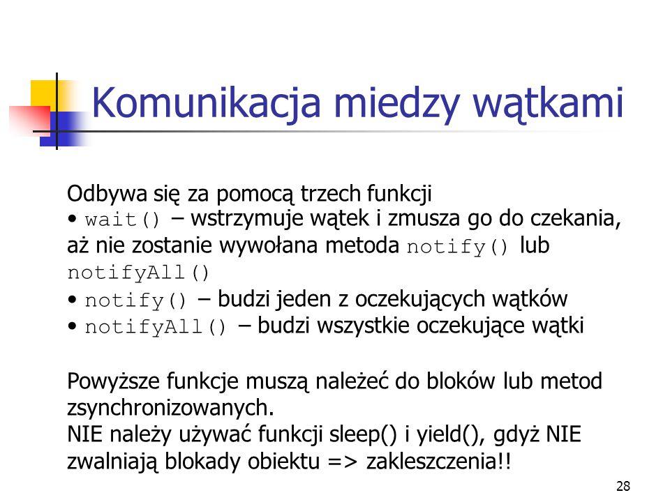 29 Przykład public class Zasoby { private int ilosc ; public synchronized void zwieksz() { while ( ilosc == 1 ) { try { wait(); } catch (InterruptedException e) { ; } } ilosc++ ; notifyAll() ; } public synchronized void zmniejsz() { while ( ilosc == 0 ) { try { wait(); } catch (InterruptedException e) { ; } } ilosc-- ; notifyAll() ; } Problem konsument-producent