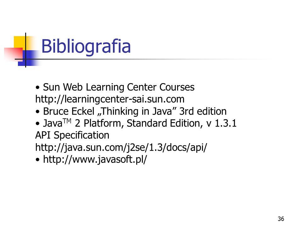 "36 Bibliografia Sun Web Learning Center Courses http://learningcenter-sai.sun.com Bruce Eckel ""Thinking in Java 3rd edition Java TM 2 Platform, Standard Edition, v 1.3.1 API Specification http://java.sun.com/j2se/1.3/docs/api/ http://www.javasoft.pl/"