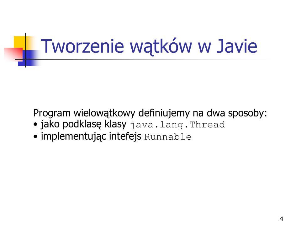 "5 Dziedziczenie po klasie Thread public class MojWatek extends Thread { int ID; public MojWatek( int id ) { ID = id; } public void run() { System.out.println( ""Mój Numer to + ID ); } public class WatekTest { public static void main( String [] args ) { MojWatek t1 = new MojWatek( 1 ); MojWatek t2 = new MojWatek ( 2 ); t1.start(); t2.start(); }"