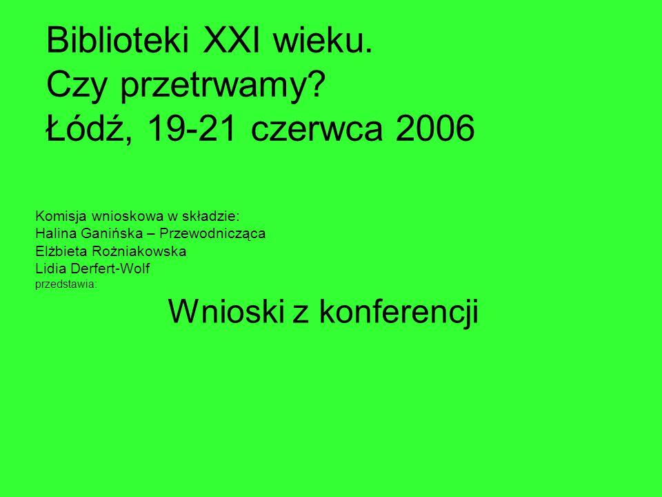 Biblioteki XXI wieku. Czy przetrwamy? Łódź, 19-21 czerwca 2006 Komisja wnioskowa w składzie: Halina Ganińska – Przewodnicząca Elżbieta Rożniakowska Li