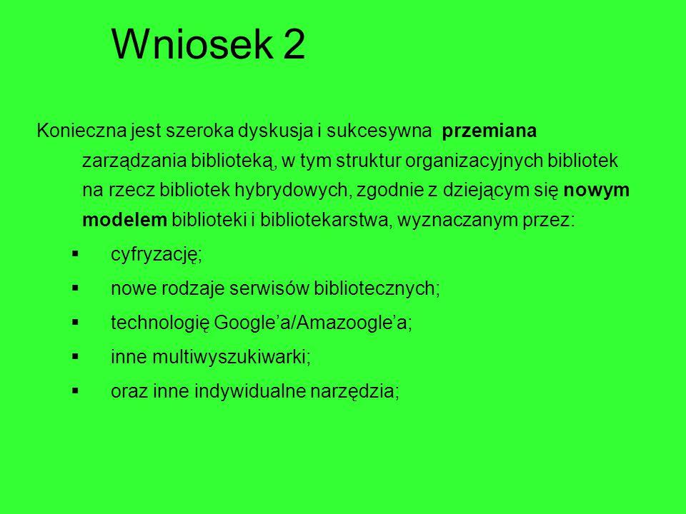 Wniosek 2 Konieczna jest szeroka dyskusja i sukcesywna przemiana zarządzania biblioteką, w tym struktur organizacyjnych bibliotek na rzecz bibliotek hybrydowych, zgodnie z dziejącym się nowym modelem biblioteki i bibliotekarstwa, wyznaczanym przez:  cyfryzację;  nowe rodzaje serwisów bibliotecznych;  technologię Google'a/Amazoogle'a;  inne multiwyszukiwarki;  oraz inne indywidualne narzędzia;